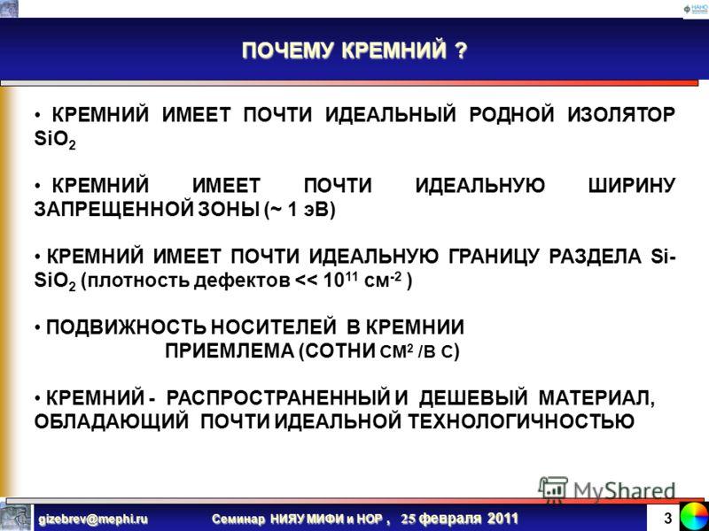Семинар НИЯУ МИФИ и НОР, 25 февраля 2011 gizebrev@mephi.ru 2 Кремниевый МОП транзистор – основа современной электроники ЖЕЛЕЗО – ОСНОВНОЙ КОНСТРУКЦИОННЫЙ МАТЕРИАЛ В ПРОМЫШЛЕННОСТИ, ТРАНСПОРТЕ И СТРОИТЕЛЬСТВЕ (16 век…НАВСЕГДА) КРЕМНИЙ – ОСНОВНОЙ КОНСТ