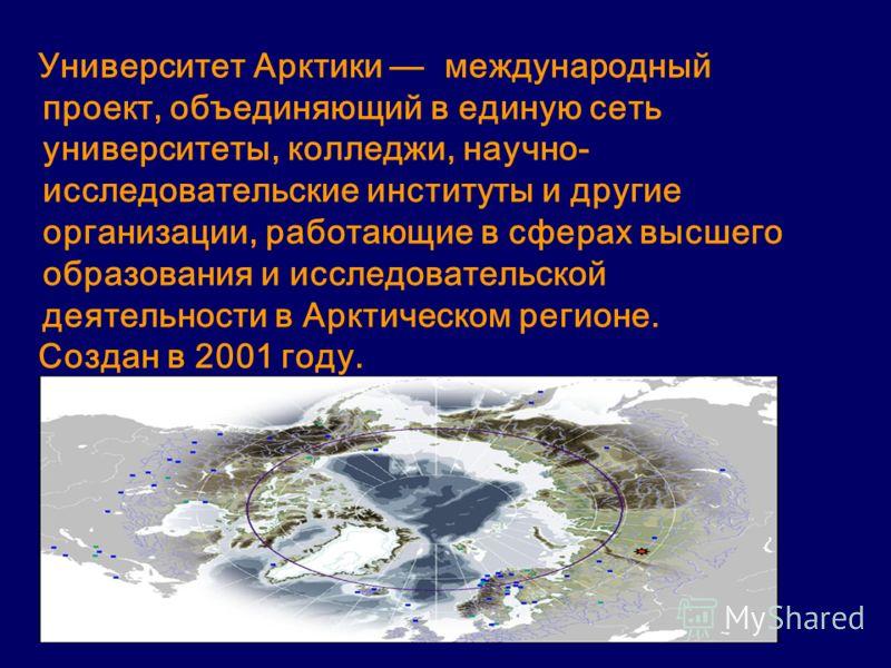 Университет Арктики международный проект, объединяющий в единую сеть университеты, колледжи, научно- исследовательские институты и другие организации, работающие в сферах высшего образования и исследовательской деятельности в Арктическом регионе. Соз