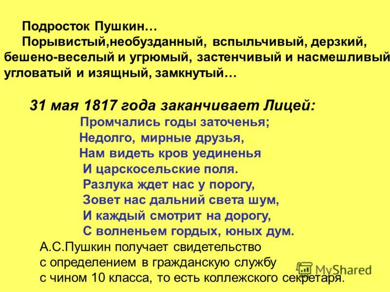 Подросток Пушкин… Порывистый,необузданный, вспыльчивый, дерзкий, бешено-веселый и угрюмый, застенчивый и насмешливый, угловатый и изящный, замкнутый… 31 мая 1817 года заканчивает Лицей: Промчались годы заточенья; Недолго, мирные друзья, Нам видеть кр