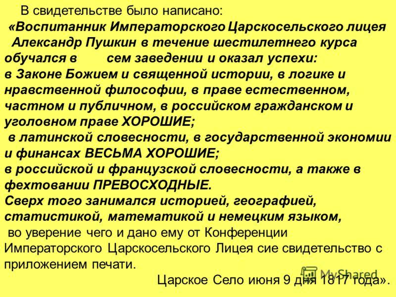 В свидетельстве было написано: «Воспитанник Императорского Царскосельского лицея Александр Пушкин в течение шестилетнего курса обучался в сем заведении и оказал успехи: в Законе Божием и священной истории, в логике и нравственной философии, в праве е