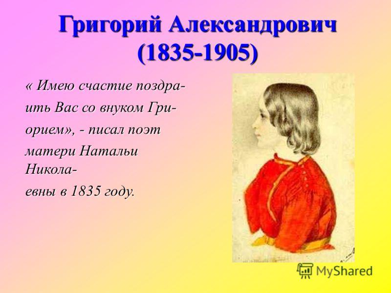 « Имею счастие поздра- ить Вас со внуком Гри- орием», - писал поэт матери Натальи Никола- евны в 1835 году. Григорий Александрович (1835-1905)