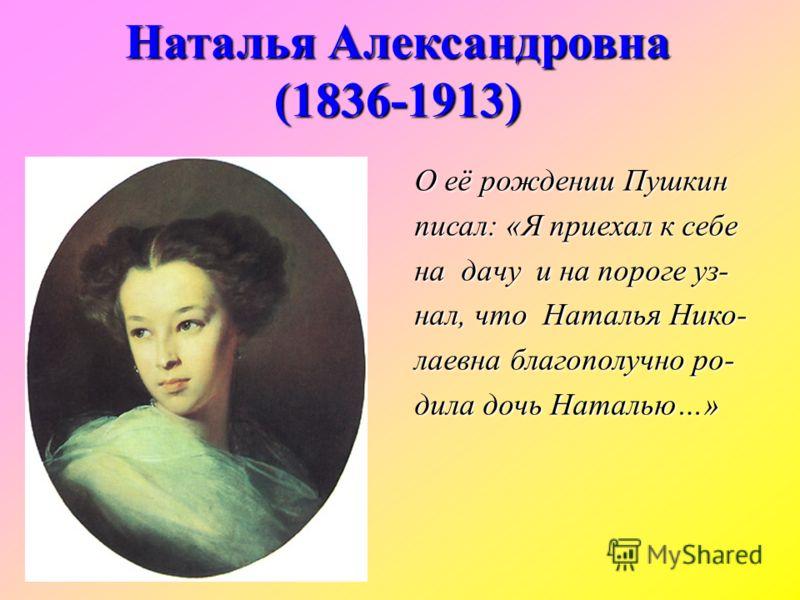 О её рождении Пушкин писал: «Я приехал к себе на дачу и на пороге уз- нал, что Наталья Нико- лаевна благополучно ро- дила дочь Наталью…» Наталья Александровна (1836-1913)