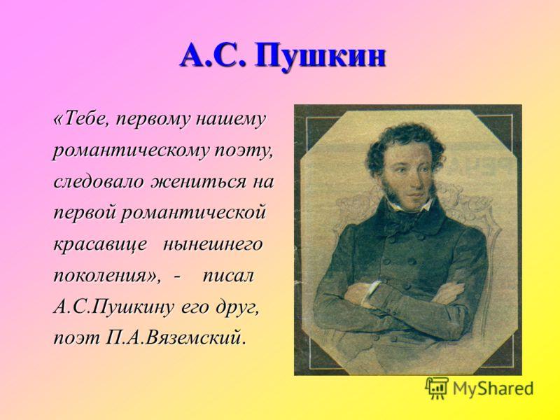 «Тебе, первому нашему романтическому поэту, романтическому поэту, следовало жениться на следовало жениться на первой романтической первой романтической красавице нынешнего красавице нынешнего поколения», - писал поколения», - писал А.С.Пушкину его др