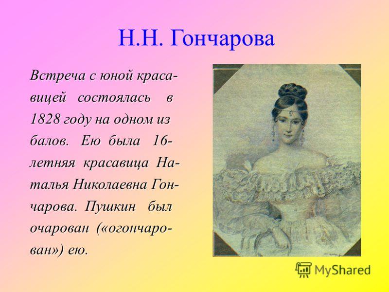 Встреча с юной краса- вицей состоялась в 1828 году на одном из балов. Ею была 16- летняя красавица На- талья Николаевна Гон- чарова. Пушкин был очарован («огончаро- ван») ею. Н.Н. Гончарова