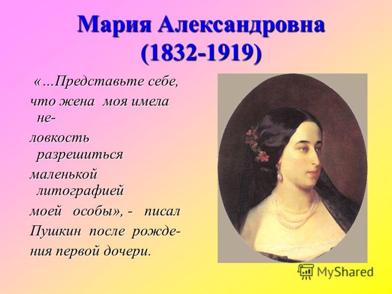 Мария Александровна (1832-1919) «…Представьте себе, «…Представьте себе, что жена моя имела не- что жена моя имела не- ловкость разрешиться ловкость разрешиться маленькой литографией маленькой литографией моей особы», - писал моей особы», - писал Пушк