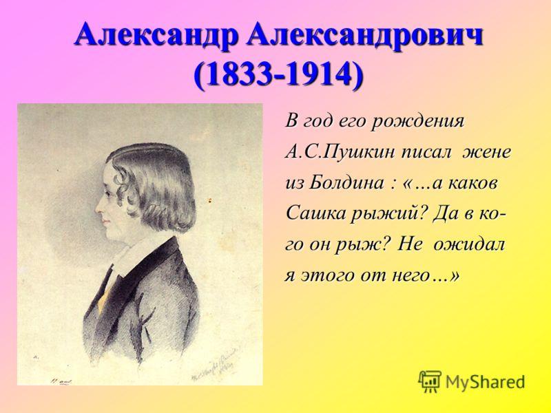 Александр Александрович (1833-1914) В год его рождения А.С.Пушкин писал жене из Болдина : «…а каков Сашка рыжий? Да в ко- го он рыж? Не ожидал я этого от него…»