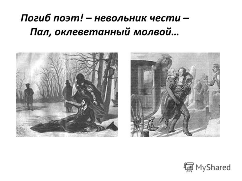 Погиб поэт! – невольник чести – Пал, оклеветанный молвой…