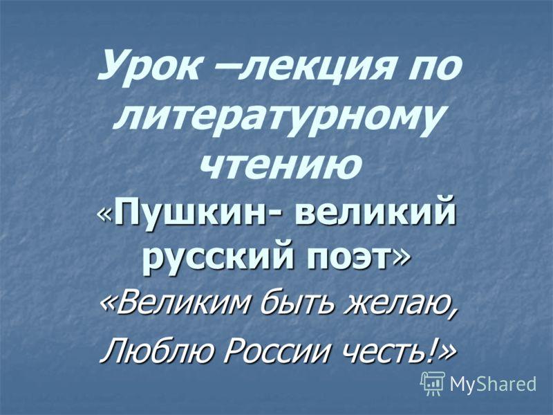 « Пушкин- великий русский поэт» Урок –лекция по литературному чтению « Пушкин- великий русский поэт» «Великим быть желаю, Люблю России честь!»