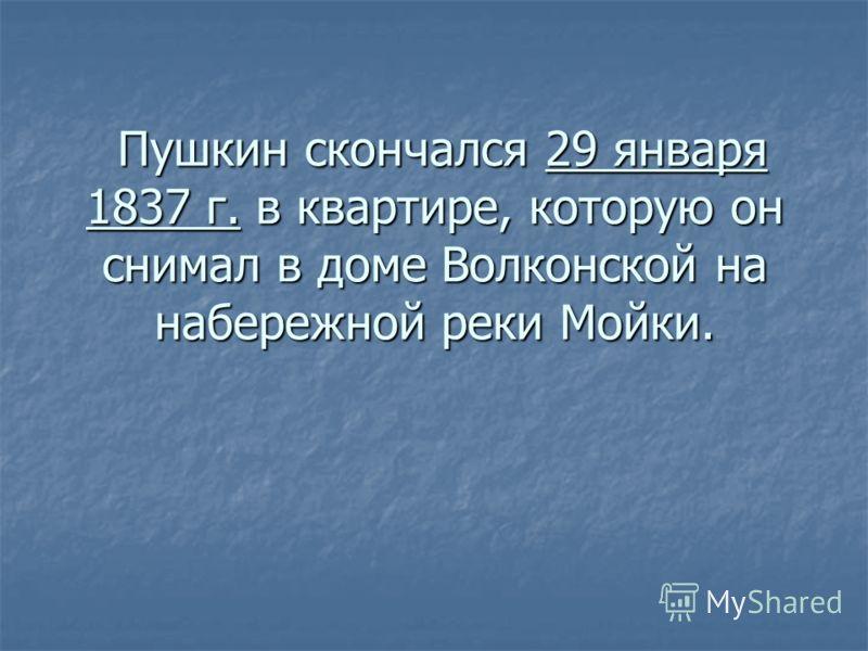 Пушкин скончался 29 января 1837 г. в квартире, которую он снимал в доме Волконской на набережной реки Мойки. Пушкин скончался 29 января 1837 г. в квартире, которую он снимал в доме Волконской на набережной реки Мойки.