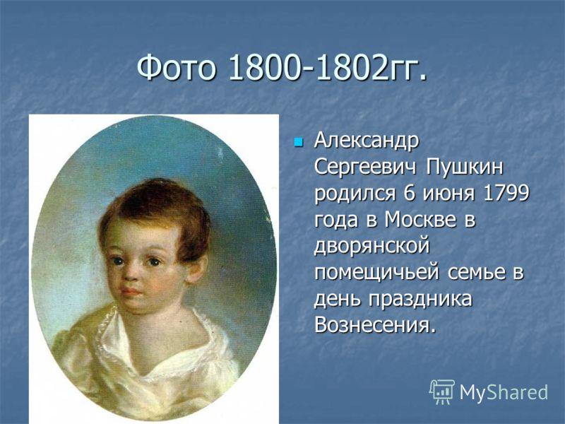 Фото 1800-1802гг. Александр Сергеевич Пушкин родился 6 июня 1799 года в Москве в дворянской помещичьей семье в день праздника Вознесения. Александр Сергеевич Пушкин родился 6 июня 1799 года в Москве в дворянской помещичьей семье в день праздника Возн