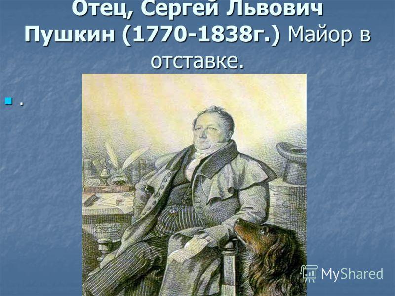 Отец, Сергей Львович Пушкин (1770-1838г.) Майор в отставке..