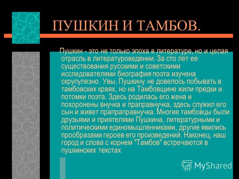 ПУШКИН И ТАМБОВ. Пушкин - это не только эпоха в литературе, но и целая отрасль в литературоведении. За сто лет ее существования русскими и советскими исследователями биография поэта изучена скрупулезно. Увы, Пушкину не довелось побывать в тамбовских