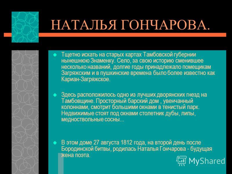 НАТАЛЬЯ ГОНЧАРОВА. Тщетно искать на старых картах Тамбовской губернии нынешнюю Знаменку. Село, за свою историю сменившее несколько названий, долгие годы принадлежало помещикам Загряжским и в пушкинские времена было более известно как Кариан-Загряжско
