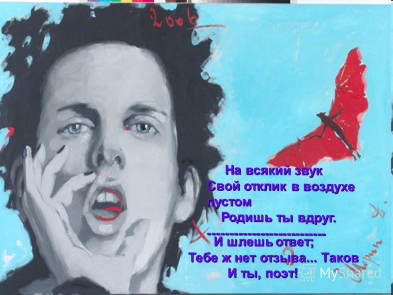 7 На всякий звук На всякий звук Свой отклик в воздухе пустом Родишь ты вдруг. Родишь ты вдруг.--------------------------- И шлешь ответ; И шлешь ответ; Тебе ж нет отзыва... Таков И ты, поэт!