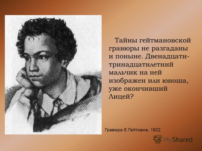 Тайны гейтмановской гравюры не разгаданы и поныне. Двенадцати- тринадцатилетний мальчик на ней изображен или юноша, уже окончивший Лицей? Гравюра Е.Гейтмана, 1822