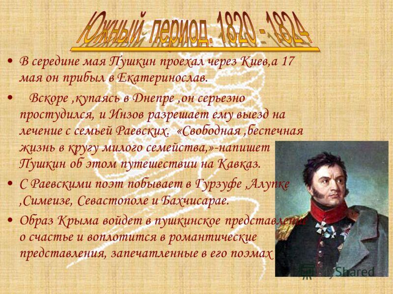 В середине мая Пушкин проехал через Киев,а 17 мая он прибыл в Екатеринослав. Вскоре,купаясь в Днепре,он серьезно простудился, и Инзов разрешает ему выезд на лечение с семьей Раевских. «Свободная,беспечная жизнь в кругу милого семейства,»-напишет Пушк