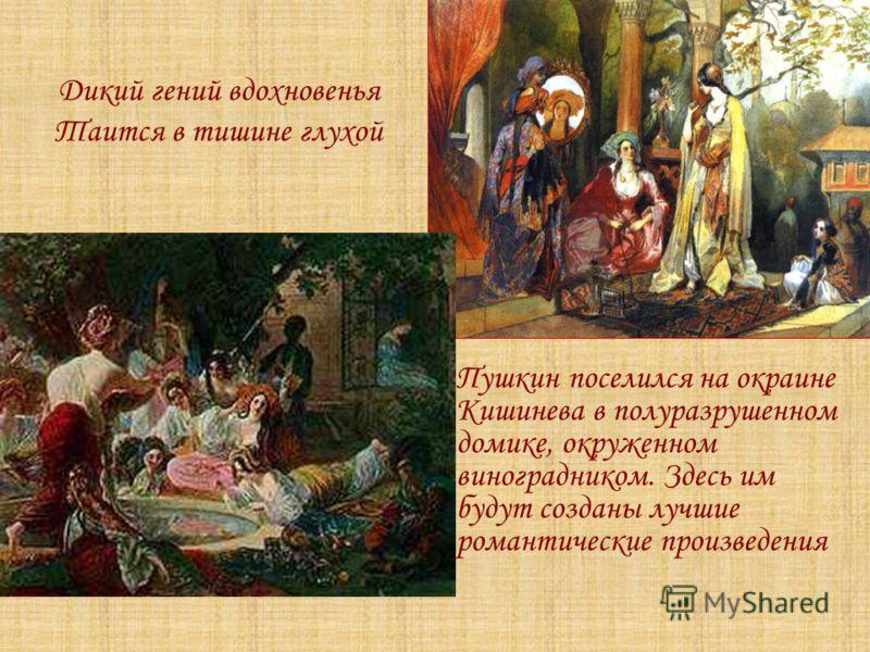 Дикий гений вдохновенья Таится в тишине глухой Пушкин поселился на окраине Кишинева в полуразрушенном домике, окруженном виноградником. Здесь им будут созданы лучшие романтические произведения « Бахчисарайский фонтан.Жены хана Гирея»