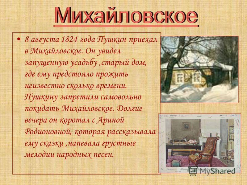 8 августа 1824 года Пушкин приехал в Михайловское. Он увидел запущенную усадьбу,старый дом, где ему предстояло прожить неизвестно сколько времени. Пушкину запретили самовольно покидать Михайловское. Долгие вечера он коротал с Ариной Родионовной, кото
