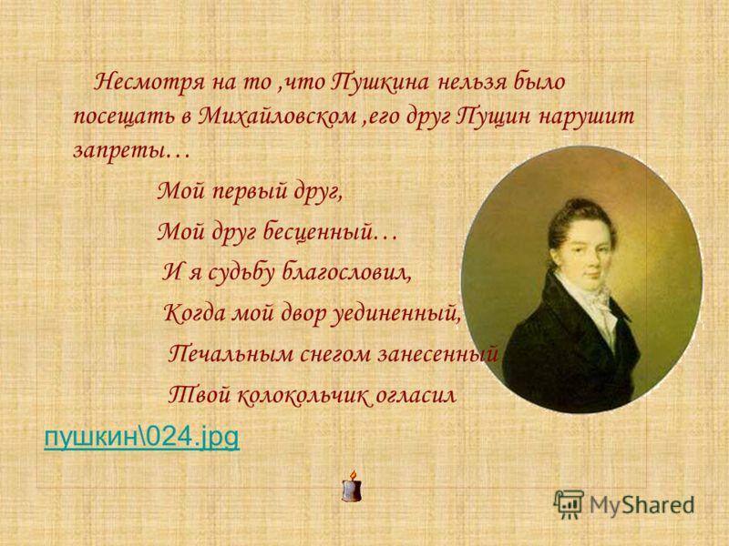 Несмотря на то,что Пушкина нельзя было посещать в Михайловском,его друг Пущин нарушит запреты… Мой первый друг, Мой друг бесценный… И я судьбу благословил, Когда мой двор уединенный, Печальным снегом занесенный Твой колокольчик огласил пушкин\024.jpg