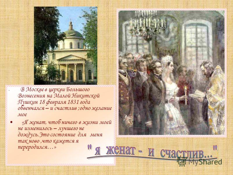 В Москве в церкви Большого Вознесения на Малой Никитской Пушкин 18 февраля 1831 года обвенчался – и счастлив ;одно желание мое «Я женат, чтоб ничего в жизни моей не изменилось – лучшего не дождусь.Это состояние для меня так ново,что кажется я перерод
