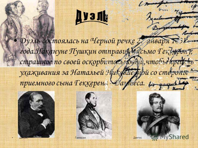 Дуэль состоялась на Черной речке 27 января 1837 года.Накануне Пушкин отправил письмо Геккерену, страшное по своей оскорбительности,чтобы пресечь ухаживания за Натальей Николаевной со стороны приемного сына Геккерена - Дантеса. Данзас Геккерен Дантес