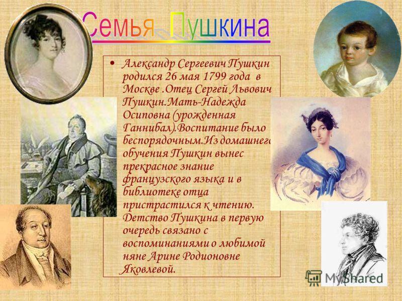 Александр Сергеевич Пушкин родился 26 мая 1799 года в Москве.Отец Сергей Львович Пушкин.Мать-Надежда Осиповна (урожденная Ганнибал).Воспитание было беспорядочным.Из домашнего обучения Пушкин вынес прекрасное знание французского языка и в библиотеке о