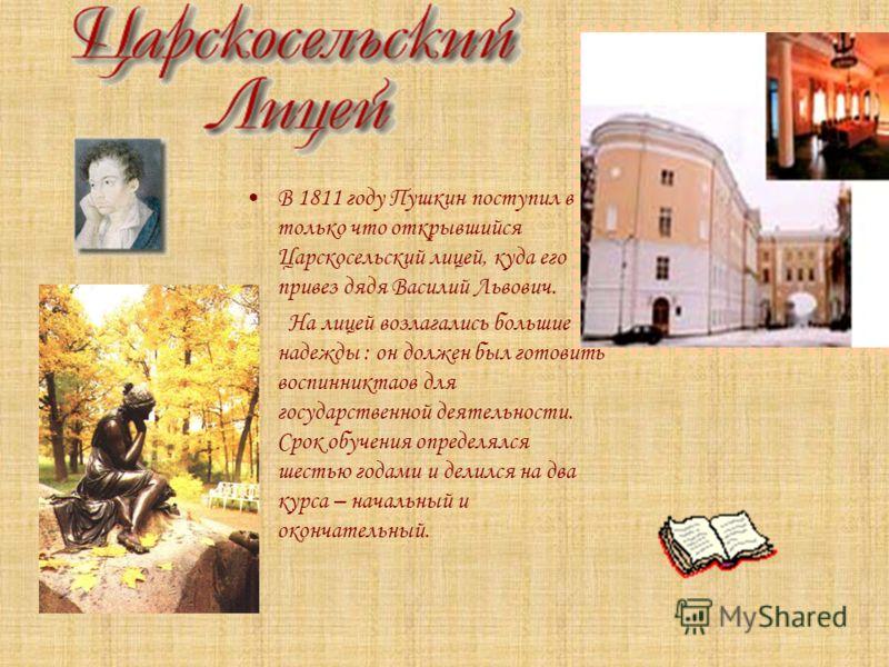 В 1811 году Пушкин поступил в только что открывшийся Царскосельский лицей, куда его привез дядя Василий Львович. На лицей возлагались большие надежды : он должен был готовить воспинниктаов для государственной деятельности. Срок обучения определялся ш