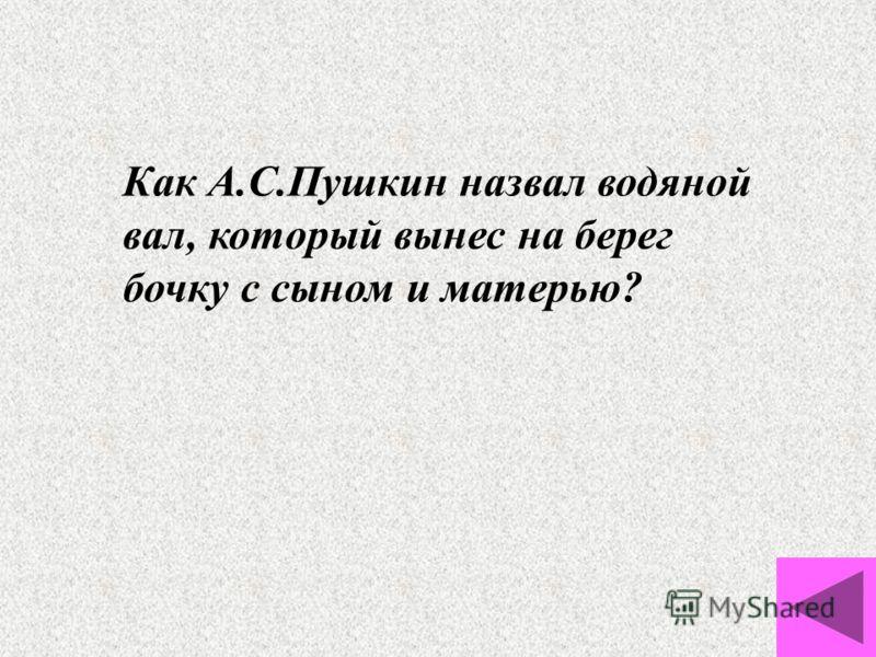 Как А.С.Пушкин назвал водяной вал, который вынес на берег бочку с сыном и матерью?