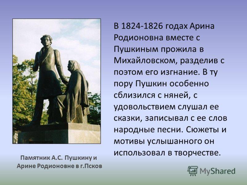 В 1824-1826 годах Арина Родионовна вместе с Пушкиным прожила в Михайловском, разделив с поэтом его изгнание. В ту пору Пушкин особенно сблизился с няней, с удовольствием слушал ее сказки, записывал с ее слов народные песни. Сюжеты и мотивы услышанног