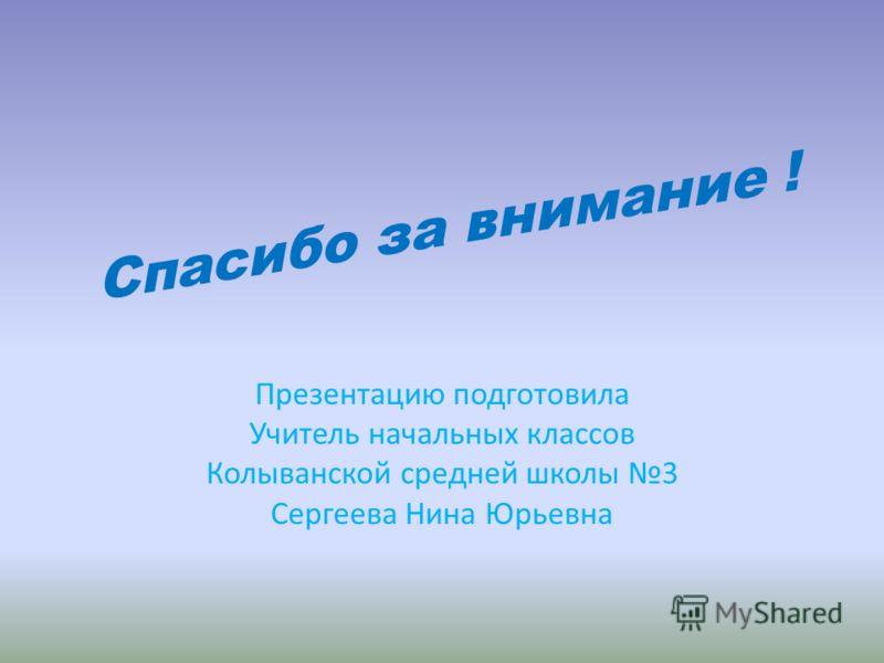 Спасибо за внимание ! Презентацию подготовила Учитель начальных классов Колыванской средней школы 3 Сергеева Нина Юрьевна