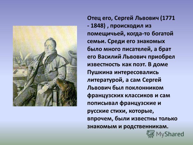 Отец его, Сергей Львович (1771 - 1848), происходил из помещичьей, когда-то богатой семьи. Среди его знакомых было много писателей, а брат его Василий Львович приобрел известность как поэт. В доме Пушкина интересовались литературой, а сам Сергей Львов