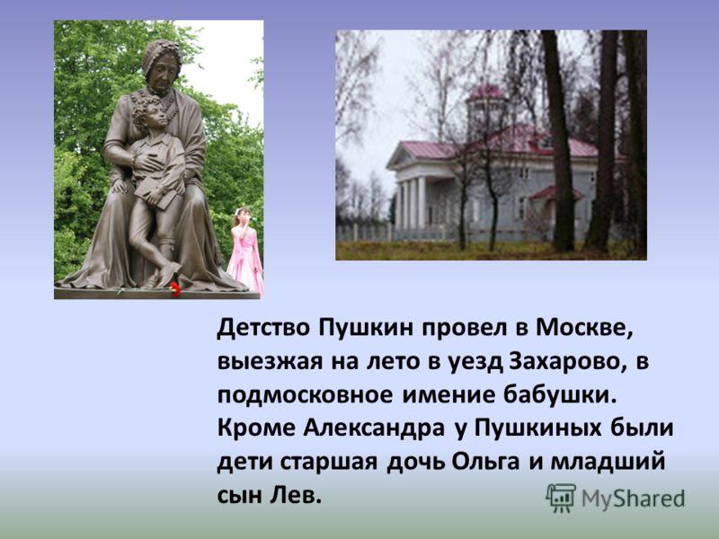 Детство Пушкин провел в Москве, выезжая на лето в уезд Захарово, в подмосковное имение бабушки. Кроме Александра у Пушкиных были дети старшая дочь Ольга и младший сын Лев.