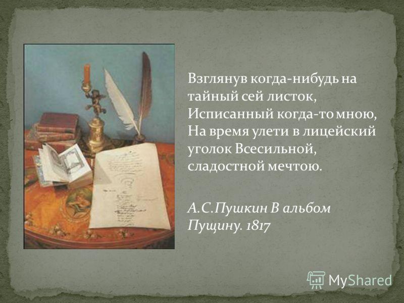 Взглянув когда-нибудь на тайный сей листок, Исписанный когда-то мною, На время улети в лицейский уголок Всесильной, сладостной мечтою. А.С.Пушкин В альбом Пущину. 1817