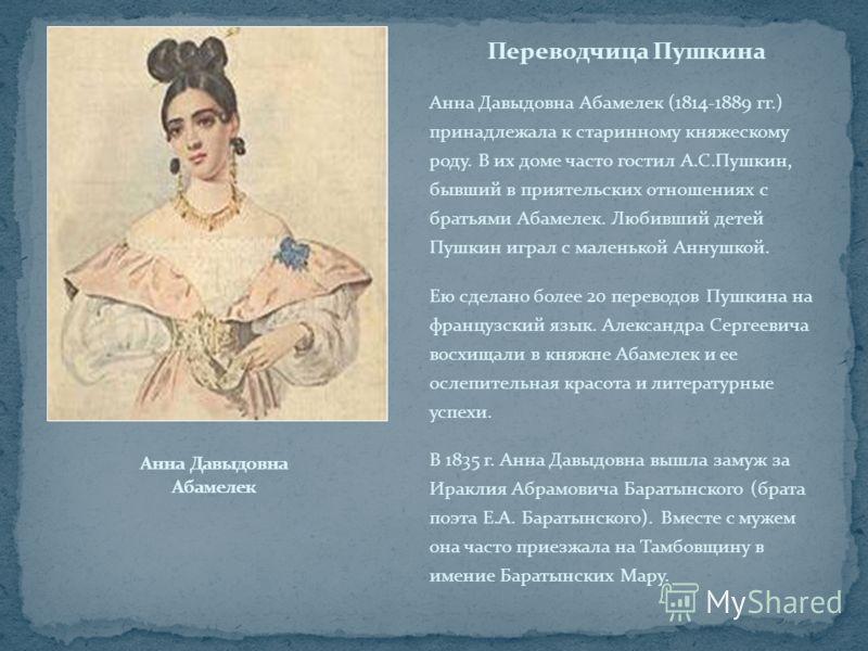 Переводчица Пушкина Анна Давыдовна Абамелек (1814-1889 гг.) принадлежала к старинному княжескому роду. В их доме часто гостил А.С.Пушкин, бывший в при