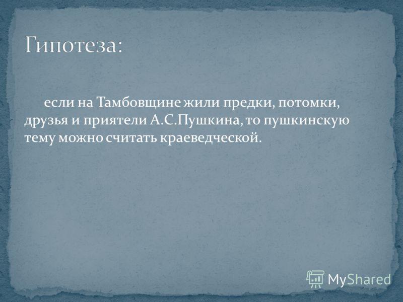 если на Тамбовщине жили предки, потомки, друзья и приятели А.С.Пушкина, то пушкинскую тему можно считать краеведческой.