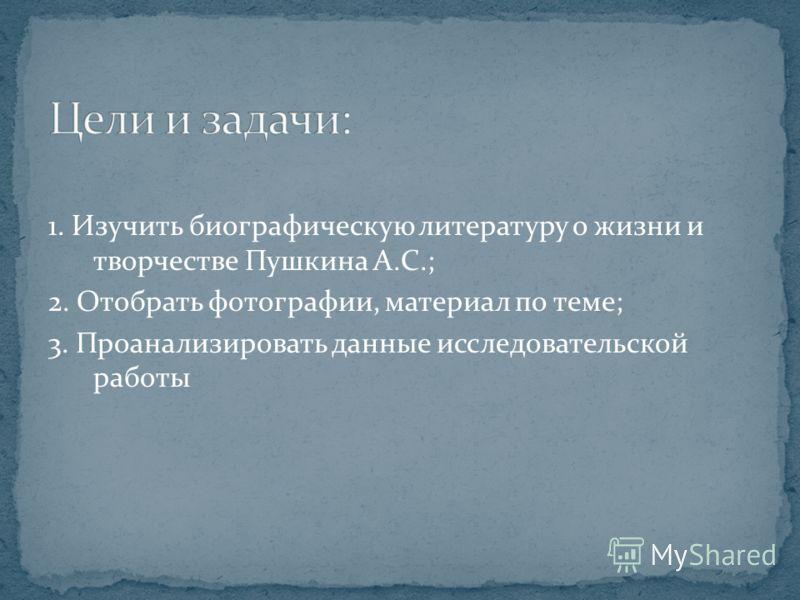 1. Изучить биографическую литературу о жизни и творчестве Пушкина А.С.; 2. Отобрать фотографии, материал по теме; 3. Проанализировать данные исследовательской работы