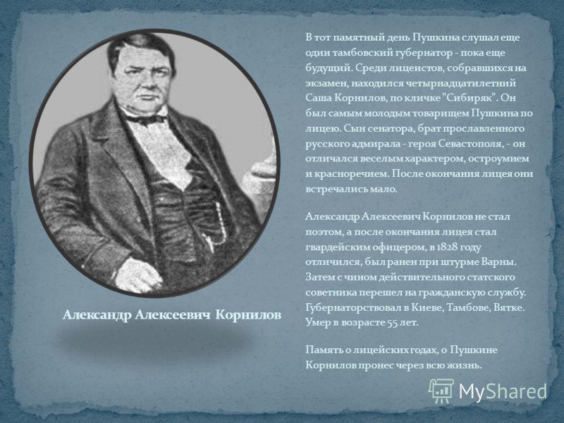 В тот памятный день Пушкина слушал еще один тамбовский губернатор - пока еще будущий. Среди лицеистов, собравшихся на экзамен, находился четырнадцатилетний Саша Корнилов, по кличке
