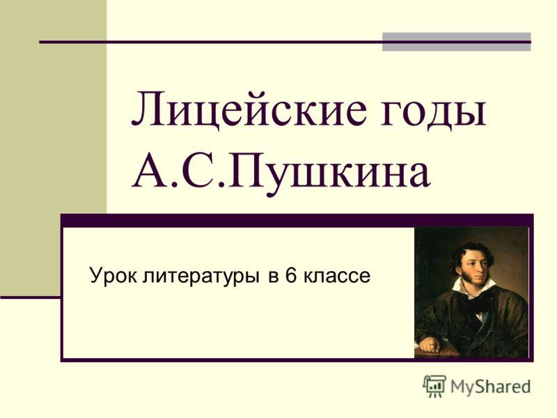 Лицейские годы А.С.Пушкина Урок литературы в 6 классе