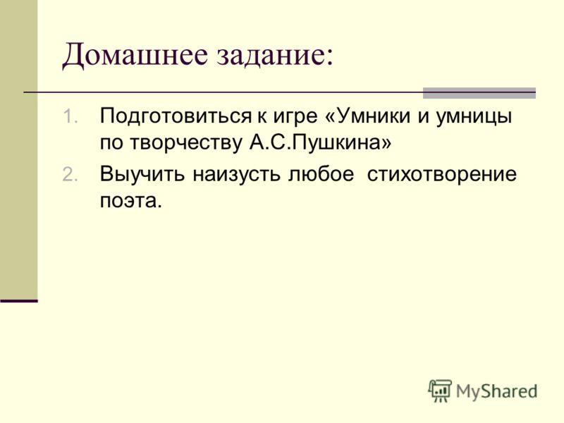 Домашнее задание: 1. Подготовиться к игре «Умники и умницы по творчеству А.С.Пушкина» 2. Выучить наизусть любое стихотворение поэта.