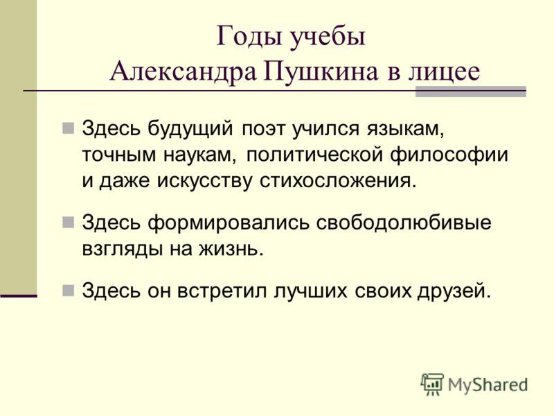 Годы учебы Александра Пушкина в лицее Здесь будущий поэт учился языкам, точным наукам, политической философии и даже искусству стихосложения. Здесь формировались свободолюбивые взгляды на жизнь. Здесь он встретил лучших своих друзей.