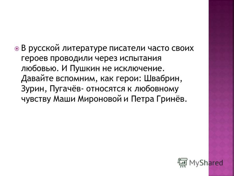 В русской литературе писатели часто своих героев проводили через испытания любовью. И Пушкин не исключение. Давайте вспомним, как герои: Швабрин, Зурин, Пугачёв- относятся к любовному чувству Маши Мироновой и Петра Гринёв.