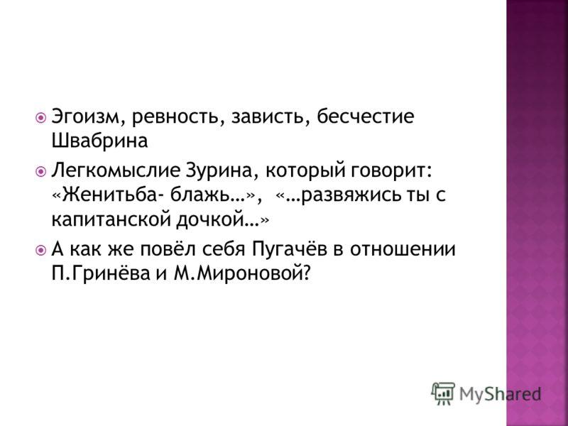 Эгоизм, ревность, зависть, бесчестие Швабрина Легкомыслие Зурина, который говорит: «Женитьба- блажь…», «…развяжись ты с капитанской дочкой…» А как же повёл себя Пугачёв в отношении П.Гринёва и М.Мироновой?