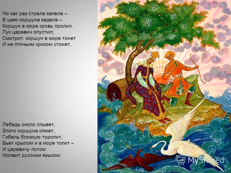Но как раз стрела запела – В шею коршуна задела – Коршун в море кровь пролил. Лук царевич опустил; Смотрит: коршун в море тонет И не птичьим криком стонет, Лебедь около плывет, Злого коршуна клюет, Гибель близкую торопит, Бьет крылом и в море топит –