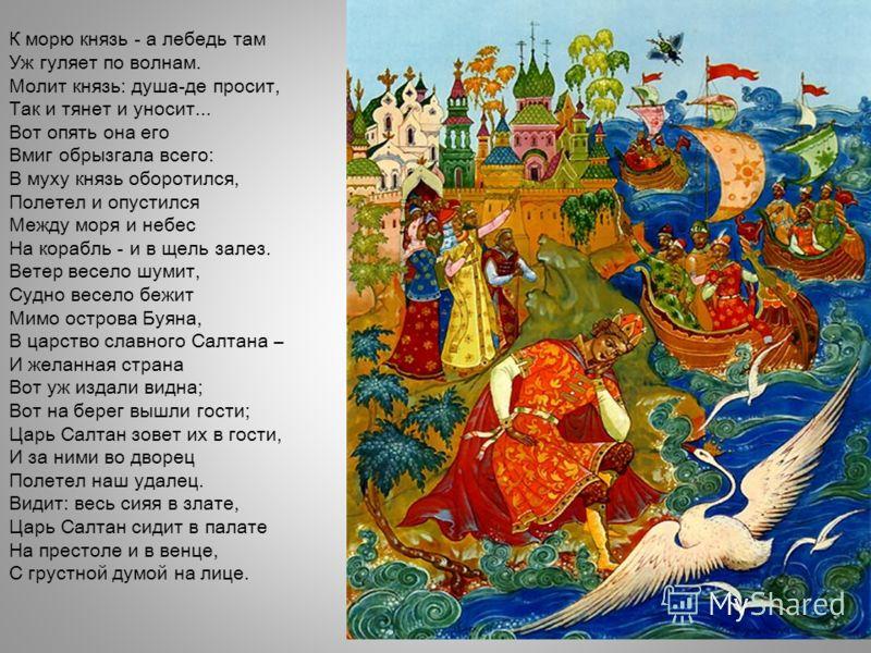 К морю князь - а лебедь там Уж гуляет по волнам. Молит князь: душа-де просит, Так и тянет и уносит... Вот опять она его Вмиг обрызгала всего: В муху князь оборотился, Полетел и опустился Между моря и небес На корабль - и в щель залез. Ветер весело шу