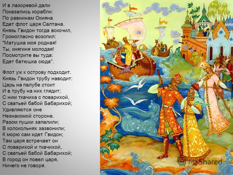 И в лазоревой дали Показались корабли: По равнинам Окияна Едет флот царя Салтана. Князь Гвидон тогда вскочил, Громогласно возопил:
