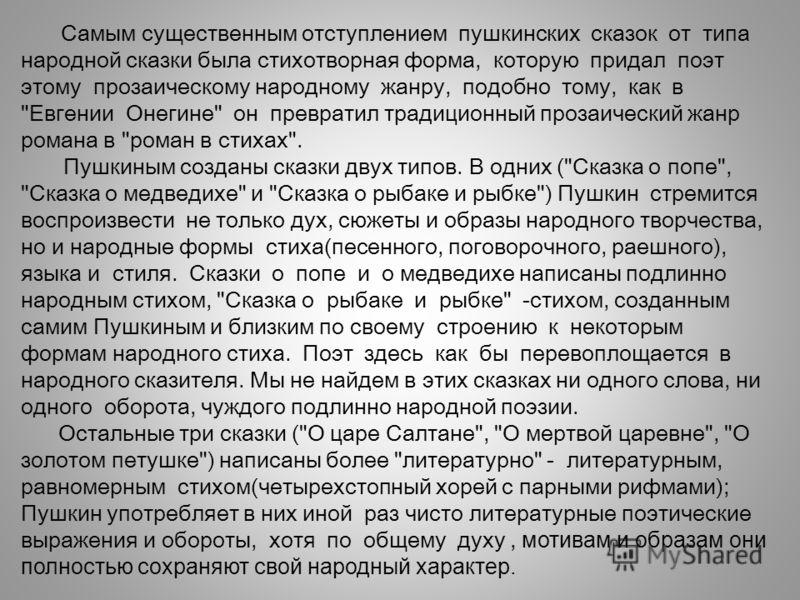 Самым существенным отступлением пушкинских сказок от типа народной сказки была стихотворная форма, которую придал поэт этому прозаическому народному жанру, подобно тому, как в