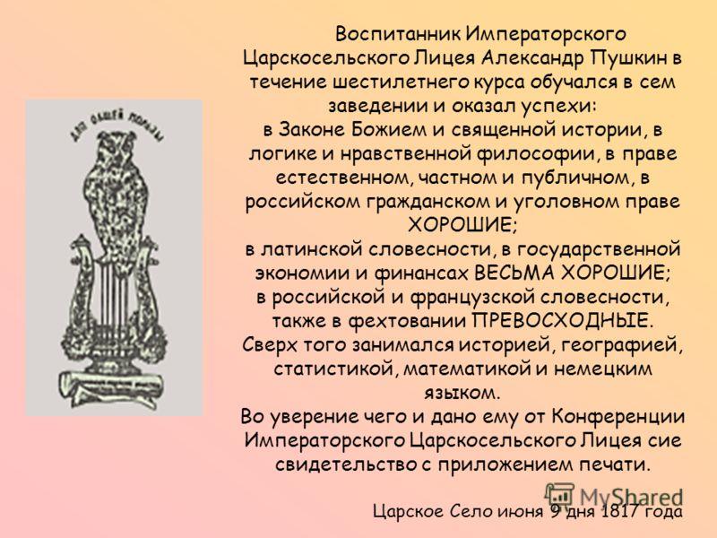 Воспитанник Императорского Царскосельского Лицея Александр Пушкин в течение шестилетнего курса обучался в сем заведении и оказал успехи: в Законе Божием и священной истории, в логике и нравственной философии, в праве естественном, частном и публичном