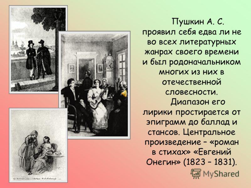 Пушкин А. С. проявил себя едва ли не во всех литературных жанрах своего времени и был родоначальником многих из них в отечественной словесности. Диапазон его лирики простирается от эпиграмм до баллад и стансов. Центральное произведение – «роман в сти