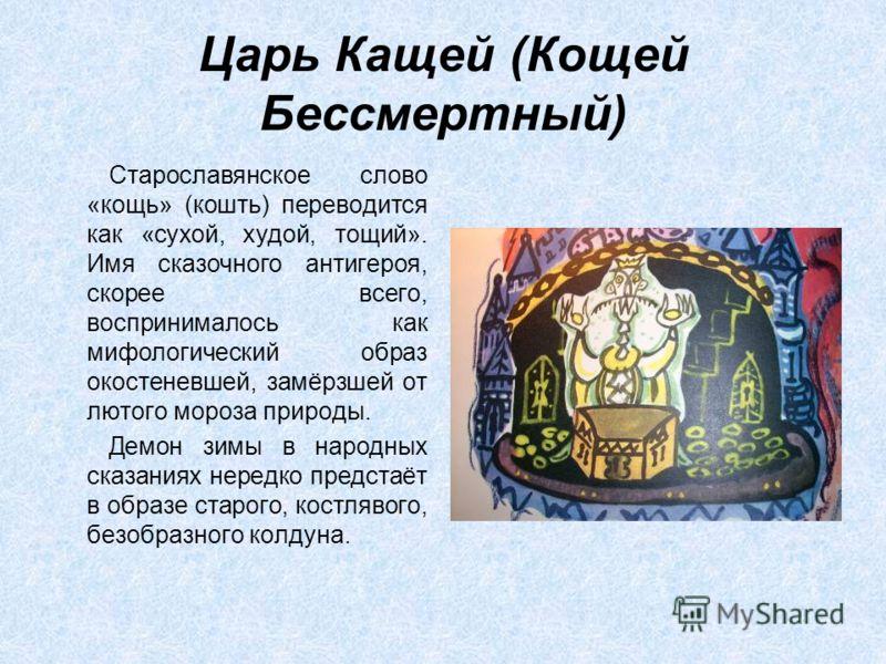 Царь Кащей (Кощей Бессмертный) Старославянское слово «кощь» (кошть) переводится как «сухой, худой, тощий». Имя сказочного антигероя, скорее всего, воспринималось как мифологический образ окостеневшей, замёрзшей от лютого мороза природы. Демон зимы в