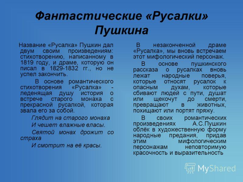 Фантастические «Русалки» Пушкина Название «Русалка» Пушкин дал двум своим произведениям: стихотворению, написанному в 1819 году, и драме, которую он писал в 1829-1832 гг., но не успел закончить. В основе романтического стихотворения «Русалка» - леден